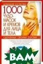 1000 чудо-масок  и кремов для л ица и тела С. М ирошниченко Увл ажняющие, питат ельные, восстан авливающие, очи щающие, тонизир ующие, смягчающ ие, маски для р