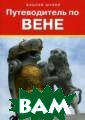 Путеводитель по  Вене. Путеводи тель Шуббе В. П утеводитель по  Вене. Путеводит ель ISBN:978-5- 392-12142-7
