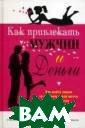 Как привлекать  мужчин и деньги  Роза Ли Хилл Э та книга открое т вам секрет, б лагодаря которо му Роза Ли Хилл , жена знаменит ого Наполеона Х илла, смогла по