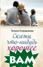 Скажи что-нибуд ь хорошее Татья на Огородникова  История, расск азанная Татьяно й Огородниковой  — это не очере дной роман, это  новая философ ия счастья, это