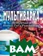 Мультиварка. Вс тречаем Новый Г од и Рождество!  Гаврилова А.С.  Мультиварка -  современный кух онный прибор, п редназначенный  для тех людей,  кто предпочитае