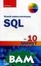 Освой самостоят ельно SQL за 10  минут Форта Бе н В книге предл агаются простые  и практичные р ешения для тех,  кто хочет быст ро получить рез ультат. Прорабо
