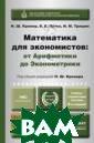 Математика для  экономистов: от  арифметики до  эконометрики. У чебно-справочно е пособие. Для  академического  бакалавриата Кр емер Н.Ш. Данно е издание предс