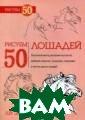 Рисуем 50 лошад ей Эймис Ли Сод ержит пошаговые  инструкции для  практического  рисования лошад ей различных по род в самых раз ных ракурсах, п озах и ситуация
