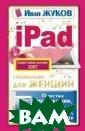 iPad специально  для женщин. Пр остые инструкци и. Полезные про граммы. Милые х итрости Иван Жу ков У вас есть  (или будет) айП эд, но совершен но нет времени