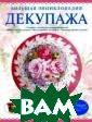 Большая энцикло педия декупажа  Мария Петрова Х оть декупаж - д остаточно древн ий вид искусств а, зародившийся  еще в XII веке , однако знаком ы с ним далеко