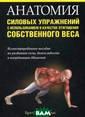 Анатомия силовы х упражнений с  использованием  в качестве отяг ощения собствен ного веса. Иллю стрированное по собие по развит ию силы, выносл ивости и коорди