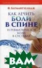 Как лечить боли  в спине и ревм атические боли  в суставах Батм ангхелидж Фирей дон Боли в спин е и ревматическ ие боли в суста вах являются, п о мнению автора