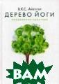 Дерево йоги. Еж едневная практи ка Айенгар Б.К. С. Книга автора  знаменитой&#17 1;Йоги Айенгара » освещает  практические и  философские ас пекты йоги. В е