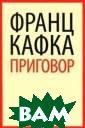 Приговор Франц  Кафка В сборник  вошли лучшие о бразцы малой пр озы знаменитого  австрийского п исателя Франца  Кафки, гения, п редвосхитившего  свое время, од