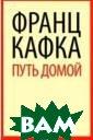 Путь домой Кафк а Ф. Путь домой  ISBN:978-5-445 3-0803-4