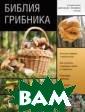 Библия грибника  Матанцев А.Н.  Библия грибника  ISBN:978-5-17- 085368-7