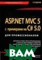 ASP.NET MVC 5 с  примерами на C # 5.0. Для проф ессионалов Фрим ен Адам Инфраст руктура ASP.NET  MVC 5 представ ляет собой посл еднюю версию ве б-платформы ASP