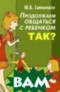 Продолжаем обща ться с ребенком . Так? Ю. Б. Ги ппенрейтер Наст оящая книга рас ширяет и углубл яет темы предыд ущей книги авто ра `Общаться с  ребенком. Как?`
