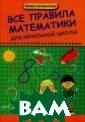 Все правила мат ематики для нач альной школы Э.  И. Матекина На чальная школа -  это период обу чения, в которо м закладываются  самые важные д ля обучения зна