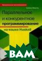Параллельное и  конкурентное пр ограммирование  на языке Haskel l Саймон Марлоу  Если вы уже вл адеете программ ированием на яз ыке Haskell, эт а книга научит