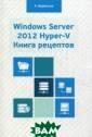 Windows Server  2012 Hyper-V. К нига рецептов.  Свыше 50 просты х, но весьма эф фективных рецеп тов по админист рированию Windo ws Server 2012  Hyper-V. Руково
