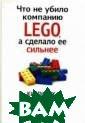 Что не убило ко мпанию LEGO, а  сделало ее силь нее Робертсон Д эвид Рассказыва ется о принципа х работы компан ии, производяще й самые популяр ные в мире игру