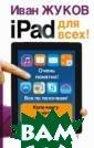 iPad для всех!  Иван Жуков Эта  книга - та сама я необходимая и нструкция к ваш ему айпэду или  айфону, которую  ищет каждый вт орой, решивший  воспользоваться