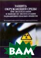 Защита окружающ ей среды при эк сплуатации и вы воде из эксплуа тации радиацион но опасных объе ктов Коренков И .П. В монографи и рассмотрены в опросы, имеющие