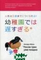 После трех уже  поздно Ибука Ма сару Автор этой  удивительно до брой книги счит ает, что малень кие дети облада ют способностью  научиться чему  угодно. Он раз