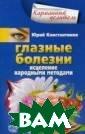 Глазные болезни . Исцеление нар одными методами  Юрий Константи нов Зрение - ве ликий дар. 90%  информации чело век получает с  его помощью. Им енно поэтому гл