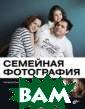 Семейная фотогр афия Н. Сычек К нига предназнач ена всем, кто х очет научиться  фотографировать  и создавать кр асивые семейные  фотографии на  радость себе и