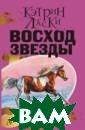 Восход Звезды К этрин Ласки ВОС ХОД ЗВЕЗДЫ, вто рой роман из но вого цикла книг  Кэтрин Ласки,  известной серия ми о совах и во лках, продолжае т увлекательную