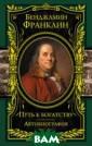 Путь к богатств у. Автобиографи я Франклин Бенд жамин Эта книга  устраняет чудо вищную историче скую несправедл ивость: она впе рвые представля ет отечественно