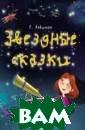 Звездные сказки . Моя первая кн ижка по астроно мии Е. Левитан  Порадуйте своих  детей этой нео бычной книжкой.  Ее героине, Ма шеньке, очень п овезло. Она под