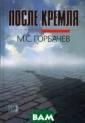 После Кремля М.  С. Горбачев Эт а книга - о свя зи времен. Разм ышляя о том, чт о произошло со  страной и с нам и в конце прошл ого и начале ны нешнего века и