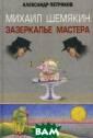 Михаил Шемякин.  Зазеркалье Мас тера Петряков А лександр Михайл ович Это первая  и единственная  книга на русск ом языке о Миха иле Шемякине, с  творчеством ко