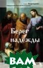 Берег надежды Н иколаев Сергей  Книга предназна чена для тех, к то ищет выход и з сложных жизне нных проблем. Ч еловек часто об ращается за пом ощью к Богу, но
