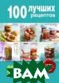 100 лучших реце птов домашних з аготовок Дятлов а Жанна, Король  Марина Что мож ет быть вкуснее  домашнего варе нья, кабачковой  икры или консе рвированных гри
