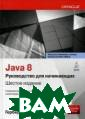 Java 8. Руковод ство для начина ющих Шилдт Герб ерт Настоящее,  6-е издание бес тселлера, обнов ленное с учетом  всех новинок п оследнего выпус ка Java Platfor