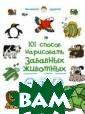 101 способ нари совать забавных  животных Горба това А.А. О чем  эта книга:Ваш  ребенок обожает  животных и гот ов проводить ча сы в зоопарке?  Пусть проводит