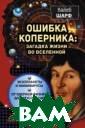 Ошибка Коперник а: загадка жизн и во Вселенной  Шарф Калеб Один оки ли мы во Вс еленной? Какие  условия необход имы, чтобы возн икла планета, п ригодная для жи