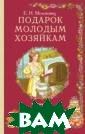 Подарок молодым  хозяйкам Е. И.  Молоховец Вот  что писала Е.Мо лоховец по пово ду своей мотива ции при создани и книги: `Кухня  - это в своем  роде искусство,