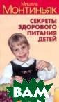 Секреты здорово го питания дете й Мишель Монтин ьяк Новая книга  Мишеля Монтинь яка, создателя  прославленного  метода похудани я, посвящена зд оровью детей на