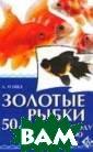 Золотые рыбки.  50 советов по у ходу и содержан ию А. О`Нил Зол отые рыбки всег да выделялись с реди других акв ариумных рыбок  благодаря своем у яркому внешне