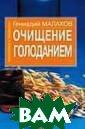 Очищение голода нием Геннадий М алахов Эта книг а о том, как пр актически освои ть самый естест венный очистите льный процесс -  голодание. Вы  узнаете о видах