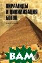 Пирамиды и циви лизация богов С кляров Андрей Ю рьевич Книга по священа проблем ам, связанным с  древними пирам идальными соору жениями, целый  ряд которых сов