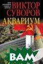 Аквариум Виктор  Суворов `Аквар иум` - первая и  единственная в  своем роде кни га об одной из  самых могуществ енных и самых з акрытых разведы вательных орган