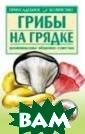 Грибы на грядке  Морозов А.И. К нига в доступно й форме рассказ ывает читателю  о любительском  и промышленном  способах развед ения грибов. Ав тор дает практи