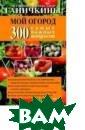 Мой огород. 300  самых важных в опросов Ганички на О. Известные  агрономы Октяб рина и Александ р Ганичкины в с воей книге отве тят на самые на сущные вопросы