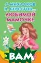 Любимой мамочке  С. Михалков, В . Берестов С по мощью этой мале нькой книжечки  ребёнок познако мится со стихам и и рассказами  о любимой маме,  написанными С.