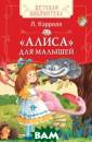 Алиса для малыш ей Кэрролл Л. А лиса для малыше й - это знамени тая`Алиса в Стр ане Чудес`, пер есказанная сами м Льюисом Кэрро ллом для самых  маленьких читат