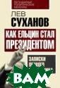 Как Ельцин стал  президентом. З аписки первого  помощника Сухан ов Л.Е. Автор э той книги Л.Е.  Суханов был бес сменным помощни ком Ельцина с 1 988 по 1997 год