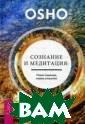 Сознание и меди тация: новая на дежда, новое ут ешение Ошо Ошо  — просветленный  мистик XX века  — знает о меди тации практичес ки все. В этой  небольшой книге