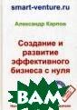 Создание и разв итие эффективно го бизнеса с ну ля Карпов Алекс андр Евгеньевич  Из этой книги  вы узнаете:• по дробную пошагов ую технологию с оздания и разви